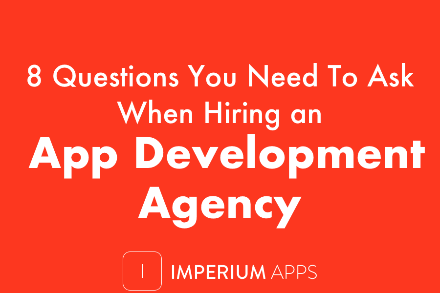 8 Questions You Need To Ask When Hiring an App Development Agency