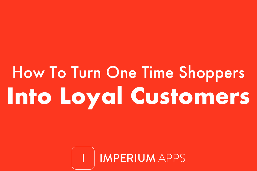 How To Turn One Time Shoppers Into Loyal Customers